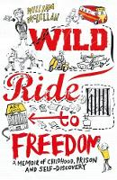 William McLellan - Wild Ride to Freedom: A Memoir of Childhood, Prison and Self-Discovery - 9781910400494 - V9781910400494