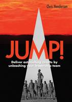 Henderson, Chris - Jump!: Deliver Astonishing Results by Unleashing Your Leadership Team - 9781910453247 - V9781910453247