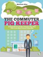 Giles, Michaela - The Commuter Pig Keeper: A Comprehensive Guide to Keeping Pigs When Time is Your Most Precious Commodity - 9781910455531 - V9781910455531