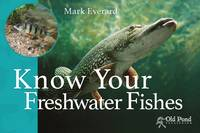 Everard, Mark - Know Your Freshwater Fishes (Know Your Series) - 9781910456200 - V9781910456200