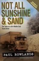 Rowlands, Paul - Not All Sunshine & Sand: The Tales of a UK-Middle East Truck Driver (Revised Edition) - 9781910456309 - V9781910456309
