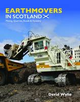 Wylie, David - Earthmovers in Scotland: Mining, Quarries, Roads & Forestry - 9781910456569 - V9781910456569