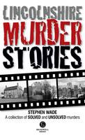 Wade, Stephen - Lincolnshire Murder Stories: A Collection of Solved and Unsolved Murders - 9781910551189 - V9781910551189