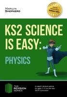 Shepherd, Marilyn - KS2 Science is Easy: Physics. In-Depth Revision Advice for Ages 7-11 on the New Sats Curriculum. Achieve 100% - 9781910602928 - V9781910602928