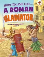 Anita Ganeri - How to Live Like a Roman Gladiator - 9781910684214 - V9781910684214