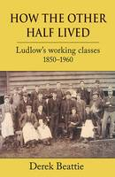 Beattie, Derek - How the Other Half Lived: Ludlow's Working Classes 1850-1960 - 9781910723340 - V9781910723340