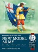 Wanklyn, Malcolm - Reconstructing the New Model Army Volume 1: Regimental Lists April 1645 to May 1649 (Century of the Soldier) - 9781910777107 - V9781910777107