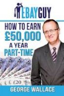 Wallace, George - How to earn £50,000 a year part-time - 9781910819357 - V9781910819357