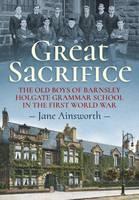 Ainsworth, Jane - Great Sacrifice: The Old Boys of Barnsley Holgate Grammar School in the First World War - 9781911096085 - V9781911096085