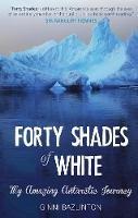 Bazlinton, Ginni - Forty Shades of White: My Amazing Antarctic Journey - 9781911184003 - V9781911184003