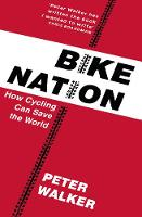 Walker, Peter - Bike Nation: How Cycling Can Save the World - 9781911214946 - V9781911214946