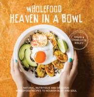Bailey, David, Bailey, Charlotte - Wholefood Heaven in a Bowl: Natural, Nutritious and Delicious Wholefood Recipes to Nourish Body and Soul - 9781911216179 - V9781911216179