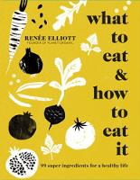 Elliott, Renee - What to Eat and How to Eat it: 99 Super Ingredients for a Healthy Life - 9781911216186 - V9781911216186
