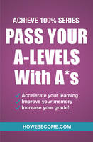 How2Become, . - Pass Your A-Levels With A*s: Achieve 100% Series - 9781911259152 - V9781911259152