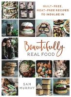 Murphy, Sam - Beautifully Real Food: Guilt-Free, Meat-Free Recipes to Indulge in - 9781911274285 - 9781911274285