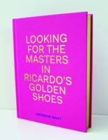 Catherine Balet - Looking for the Masters in Ricardo's Golden Shoes - 9781911306009 - V9781911306009