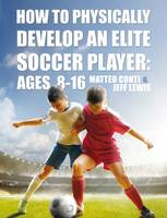 Conti, Matteo, Lewis, Jeff - How to Physically Develop an Elite Soccer Player: Ages 8-16 - 9781911320098 - V9781911320098