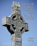 Stalley, Roger A. - Early Irish Sculpture and the Art of the High Crosses (Paul Mellon Centre for Studies in British Art) - 9781913107093 - 9781913107093