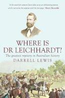 Lewis, Darrell - Where Is Dr Leichhardt?: The Greatest Mystery in Australian History (Australian Studies) - 9781921867767 - V9781921867767
