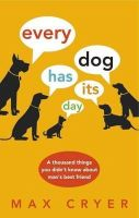 Cryer, Max - Every Dog Has Its Day: A Thousand Things You Didn't Know About Man's Best Friend - 9781921966286 - V9781921966286