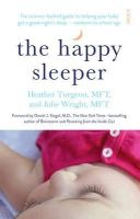 Turgeon, Heather, Wright, Julie - The Happy Sleeper: The Science-Backed Guide to Helping Your Baby Get A Good Night's Sleep - Newborn to School Age - 9781922247834 - V9781922247834