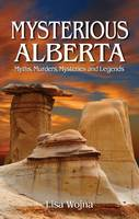 Wojna, Lisa - Mysterious Alberta: Myths, Murders, Mysteries and Legends - 9781926695211 - V9781926695211