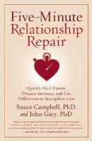Campbell, Ph.D. Susan, Grey, John - Five-Minute Relationship Repair: Quickly Heal Upsets, Deepen Intimacy, and Use Differences to Strengthen Love - 9781932073713 - V9781932073713