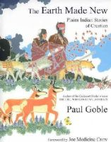 Goble, Paul - The Earth Made New: Plains Indian Stories of Creation - 9781933316673 - V9781933316673