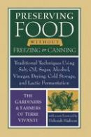 The Gardeners and Farmers of Centre Terre Vivante - Preserving Food without Freezing or Canning: Traditional Techniques Using Salt, Oil, Sugar, Alcohol, Vinegar, Drying, Cold Storage, and Lactic Fermentation - 9781933392592 - V9781933392592