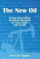 Spijker, Arent van 't - The New Oil: Using Innovative Business Models to turn Data Into Profit - 9781935504825 - V9781935504825