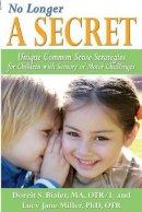 Bialer, Doreit, Miller, Lucy Jane - No Longer A SECRET: Unique Common Sense Strategies for Children with Sensory or Motor Challenges - 9781935567295 - V9781935567295