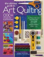 Seward, Linda - The Ultimate Guide to Art Quilting: Surface Design * Patchwork* Appliqué * Quilting * Embellishing * Finishing - 9781936096718 - V9781936096718