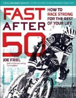 Friel, Joe - Fast After 50: How to Race Strong for the Rest of Your Life - 9781937715267 - V9781937715267