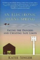 Singer, Katie - An Electronic Silent Spring: Facing the Dangers and Creating Safe Limits - 9781938685088 - V9781938685088