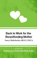 Mohrbacher, Nancy - Back to Work for the Breastfeeding Mother: Excerpt from Working and Breastfeeding Made Simple (Working and Breastfeeding Made Simple Pocket Guides) (Volume 1) - 9781939807472 - V9781939807472