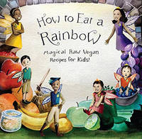 Ellie Bedford - How to Eat a Rainbow: Magical Raw Vegan Recipes for Kids! (Revised Edition) - 9781940184227 - V9781940184227