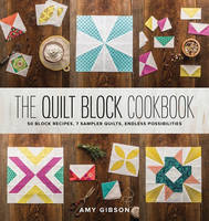 Gibson, Amy - The Quilt Block Cookbook: 50 Block Recipes, 7 Sample Quilts, Endless Possibilities - 9781940655147 - V9781940655147