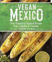 Wyrick, Jason - Vegan Mexico: Soul-Satisfying Regional Recipes from Tamales to Tostadas - 9781941252215 - V9781941252215