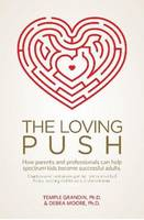 Moore Ph.D., Debra, Grandin Ph.D., Temple - The Loving Push: How Parents and Professionals Can Help Spectrum Kids Become Successful Adults - 9781941765203 - V9781941765203