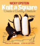 Epstein, Nicky - Knit a Square, Create a Cuddly Creature: From Flat to Fabulous - A Step-by-Step Guide - 9781942021667 - V9781942021667