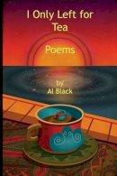 Black, Al - I Only Left for Tea: Poems - 9781942081005 - V9781942081005