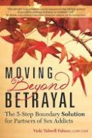 Palmer, Vicki Tidwell - Moving Beyond Betrayal: The 5-Step Boundary Solution for Partners of Sex Addicts - 9781942094142 - V9781942094142