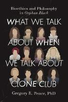 Pence, Gregory E. - What We Talk About When We Talk About Clone Club: Bioethics and Philosophy in Orphan Black - 9781942952343 - V9781942952343
