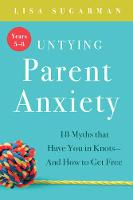 Lisa Sugarman - Untying Parent Anxiety (Years 5-8): 18 Myths that Have You in Knots - And How to Get Free - 9781944822576 - 9781944822576