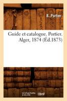 Portier B., Portier, B. - Guide Et Catalogue. Portier. Alger, 1874 (Ed.1873) (Histoire) (French Edition) - 9782012665521 - V9782012665521