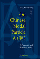 Wang, Ying Xian - On Chinese Modal Particle A (<U21834>): A Pragmatic and Semantic Study - 9783034311939 - V9783034311939