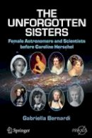 Bernardi, Gabriella - The Unforgotten Sisters: Female Astronomers and Scientists before Caroline Herschel (Springer Praxis Books) - 9783319261256 - V9783319261256