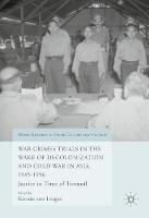 - War Crimes Trials in the Wake of Decolonization and Cold War in Asia, 1945-1956: Justice in Time of Turmoil (World Histories of Crime, Culture and Violence) - 9783319429861 - V9783319429861