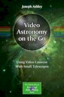 Ashley, Joseph - Video Astronomy on the Go: Using Video Cameras With Small Telescopes (The Patrick Moore Practical Astronomy Series) - 9783319469355 - V9783319469355