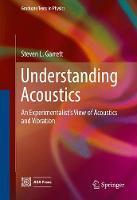 Garrett, Steven L. - Understanding Acoustics: An Experimentalist's View of Acoustics and Vibration (Graduate Texts in Physics) - 9783319499765 - V9783319499765